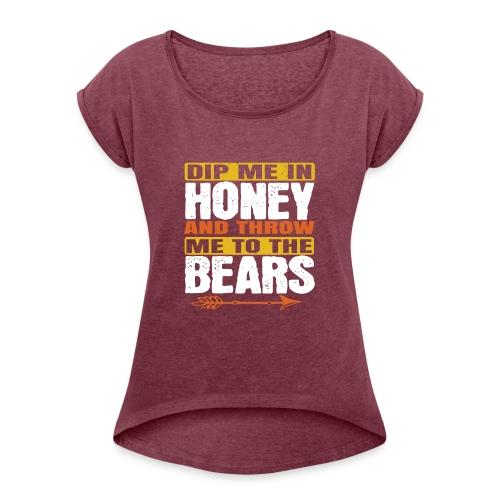dip me in honey and throw me to the bears - Vrouwen T-shirt met opgerolde mouwen