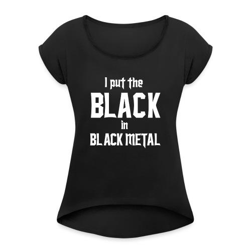 I put the BLACK in BLACK METAL - Naisten T-paita, jossa rullatut hihat