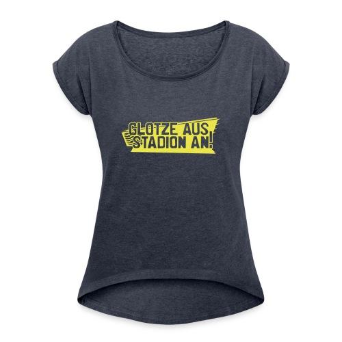 GLOTZE AUS, STADION AN! - Frauen T-Shirt mit gerollten Ärmeln