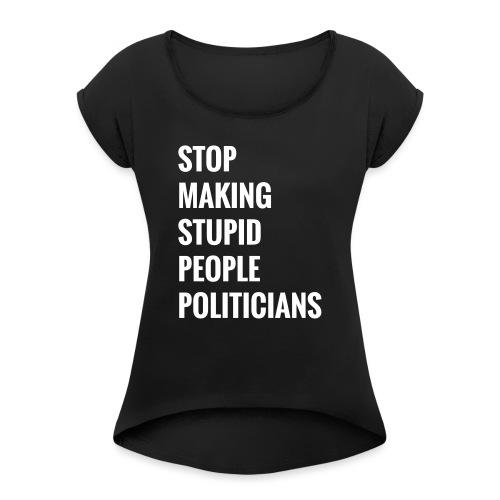 Stop making stupid people politicians - Frauen T-Shirt mit gerollten Ärmeln