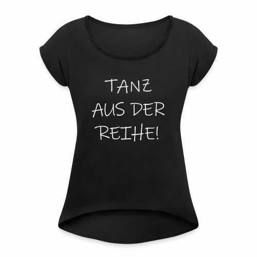 Tanz aus der Reihe tanzen Musik fun Spruch Sprüche - Frauen T-Shirt mit gerollten Ärmeln