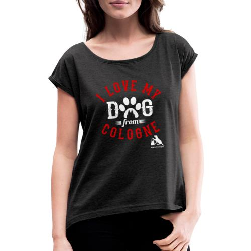 I love my dog from cologne! - Frauen T-Shirt mit gerollten Ärmeln