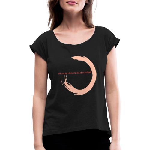 Immer Lächeln bei der Arbeit - Frauen T-Shirt mit gerollten Ärmeln