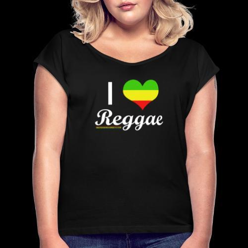 I LOVE Reggae - Frauen T-Shirt mit gerollten Ärmeln
