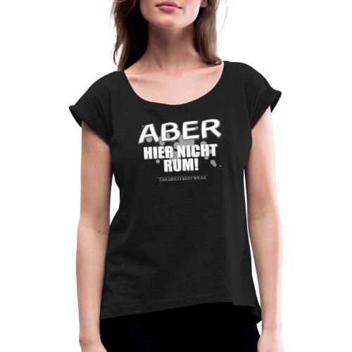 aber hier nicht rum - Frauen T-Shirt mit gerollten Ärmeln