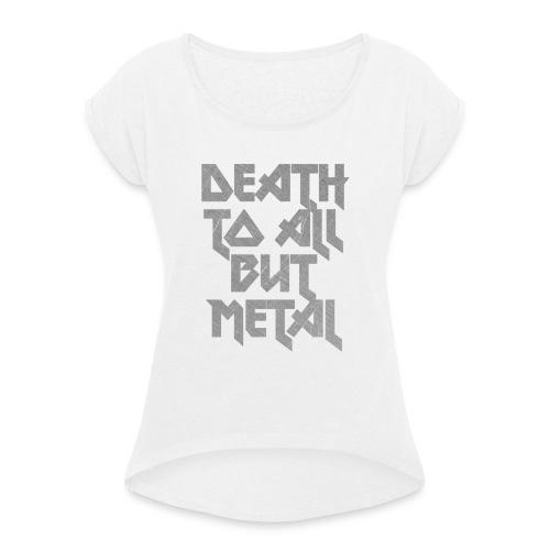 Death to all but metal - Naisten T-paita, jossa rullatut hihat
