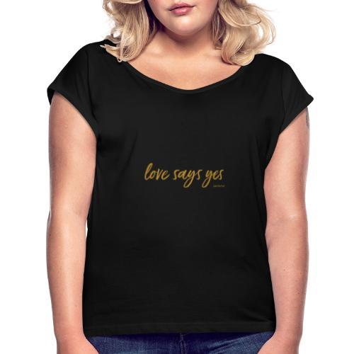 Love says yes horizontal gold - Frauen T-Shirt mit gerollten Ärmeln