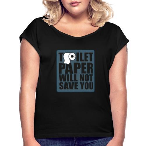 Toilet paper will not save u - T-shirt med upprullade ärmar dam
