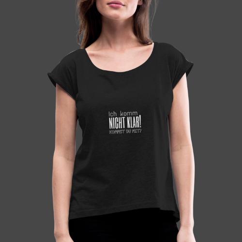 Ich komm nicht klar! Kommst du mit? - Frauen T-Shirt mit gerollten Ärmeln