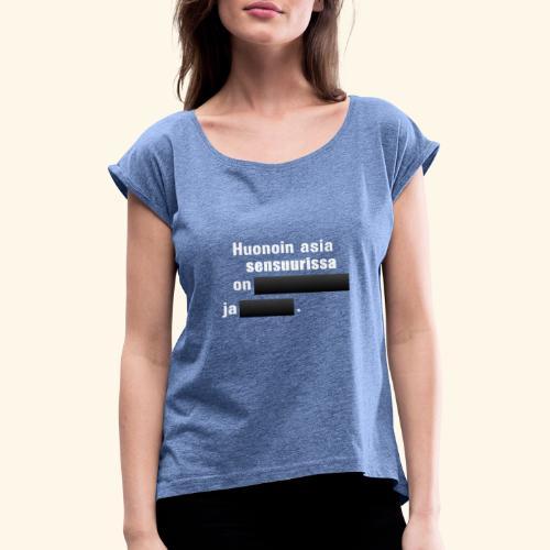 Huonoin asia sensuurissa on [---] ja [---]. - Naisten T-paita, jossa rullatut hihat