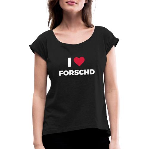 I ❤ Forschd - Frauen T-Shirt mit gerollten Ärmeln