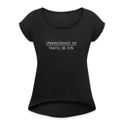 Underestimate me -That´ll be fun - Frauen T-Shirt mit gerollten Ärmeln