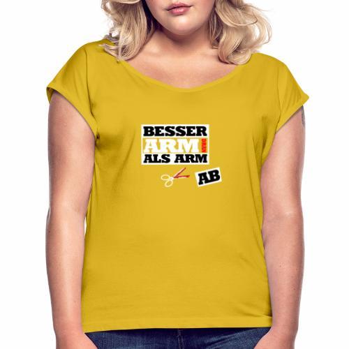 Besser arm dran als Arm ab, Sprichwort, schlicht - Frauen T-Shirt mit gerollten Ärmeln