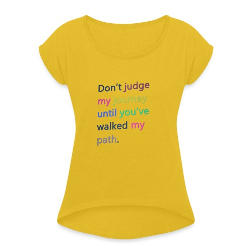 Dont judge my journey until you've walked my path - Women's T-Shirt with rolled up sleeves