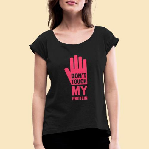 Don't touch my Protein - Frauen T-Shirt mit gerollten Ärmeln