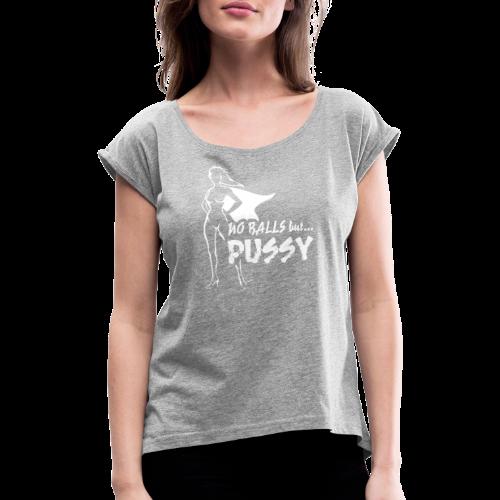 No Balls but... PUSSY - Naisten T-paita, jossa rullatut hihat
