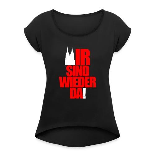 WIR SIND WIEDER DA! - Frauen T-Shirt mit gerollten Ärmeln