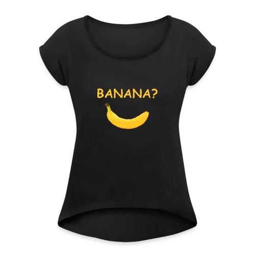 Banana? - Frauen T-Shirt mit gerollten Ärmeln