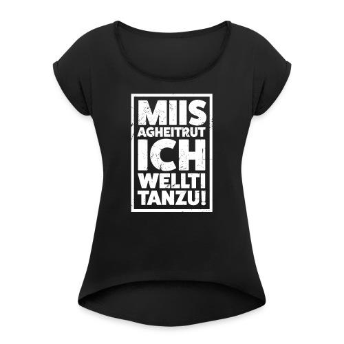 MIIS AGHEITRUT ICH WELLTI TANZU! - Frauen T-Shirt mit gerollten Ärmeln