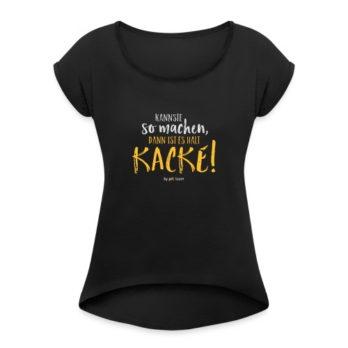 Kannste so machen, dann ist es halt kacke! - Frauen T-Shirt mit gerollten Ärmeln