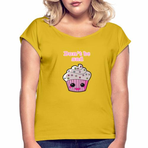 Don't be sad cupcake - Women's T-Shirt with rolled up sleeves