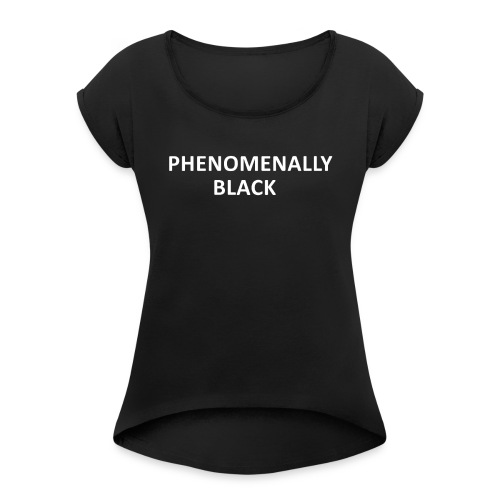 Phenomenally Black - Frauen T-Shirt mit gerollten Ärmeln