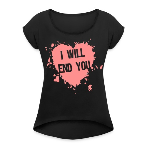 I WILL END YOU Heart - Women's T-Shirt with rolled up sleeves