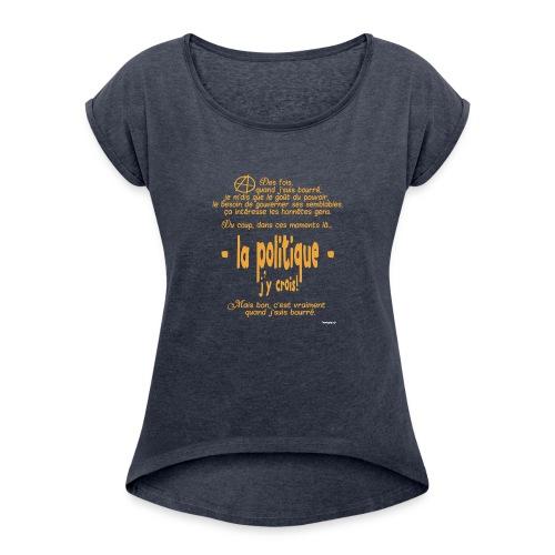 Quand je suis bourré, la politique, j'y crois ! - T-shirt à manches retroussées Femme