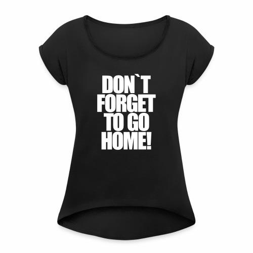 Don`t Forget To Go Home Techno Afterhour Rave - Frauen T-Shirt mit gerollten Ärmeln