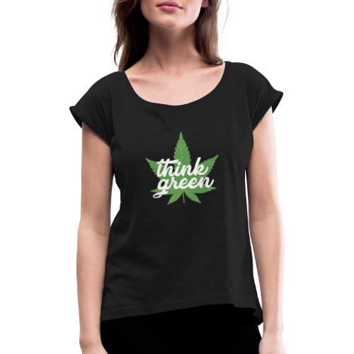 Think Green - smoking weed, cannabis, marijuana - Women's T-Shirt with rolled up sleeves
