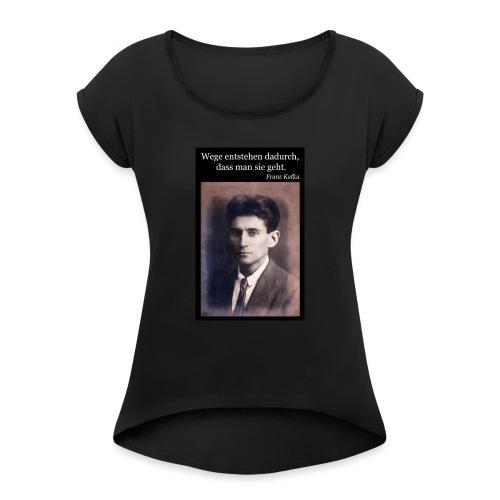 Kafka - Wege entstehen dadurch, dass man sie geht. - Frauen T-Shirt mit gerollten Ärmeln