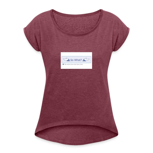 So What? - Women's T-Shirt with rolled up sleeves