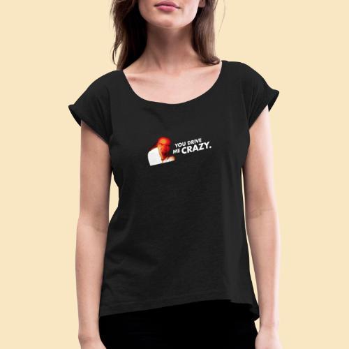 You drive me crazy - Frauen T-Shirt mit gerollten Ärmeln