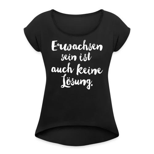 erwachsen sein - Frauen T-Shirt mit gerollten Ärmeln