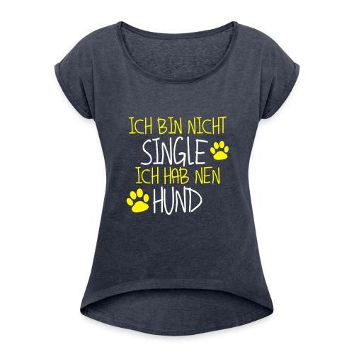 Ich bin nicht Single - Ich hab nen Hund - Frauen T-Shirt mit gerollten Ärmeln