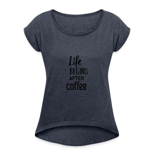 Life begins after Coffee - Frauen T-Shirt mit gerollten Ärmeln