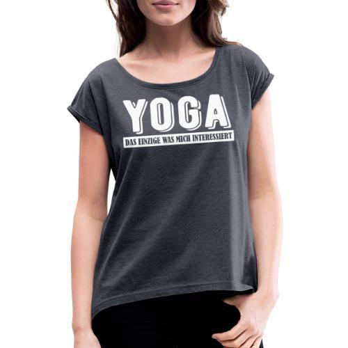 Yoga - das einzige was mich interessiert. - Frauen T-Shirt mit gerollten Ärmeln