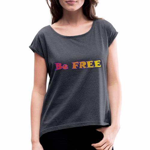 Be FREE ! Soyez Libre. - T-shirt à manches retroussées Femme