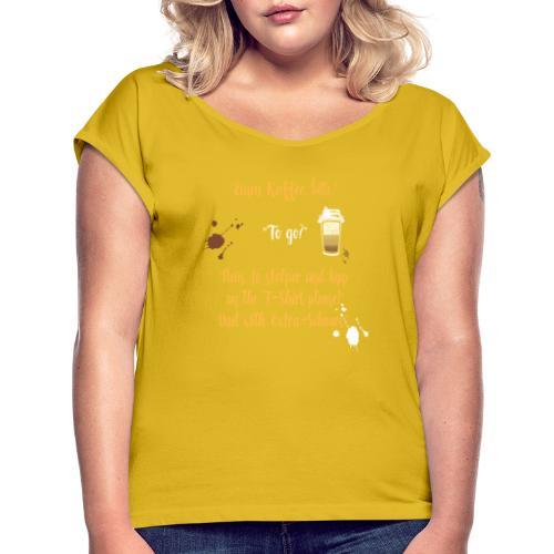 Ein witziges Kaffee to go Design als Geschenk - Frauen T-Shirt mit gerollten Ärmeln