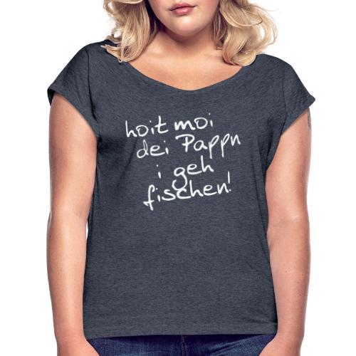 Pappn hoitn, fischen geh - Frauen T-Shirt mit gerollten Ärmeln