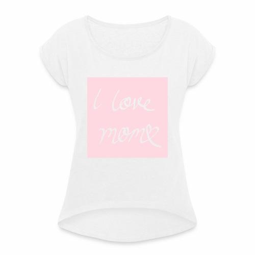 I love my mom - Naisten T-paita, jossa rullatut hihat
