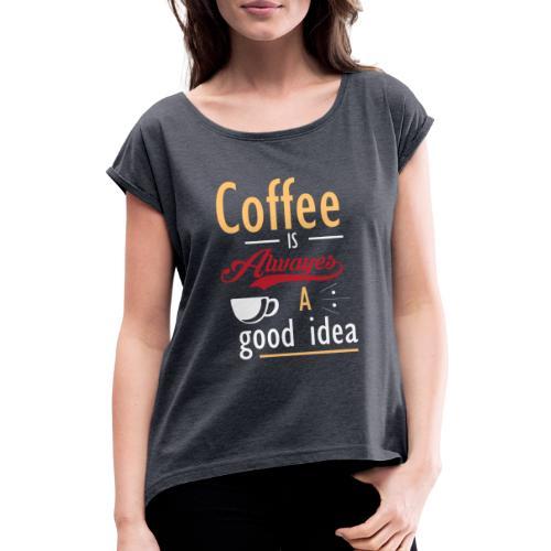 Kaffeeliebe Kaffee - coffee is always a good idea - Frauen T-Shirt mit gerollten Ärmeln