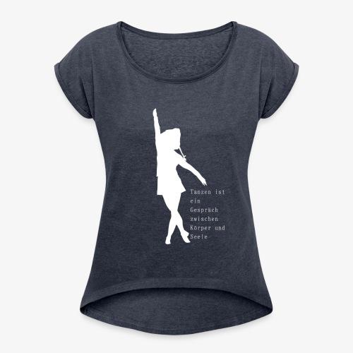 Tanzen ist ein Gespräch zwischen Körper und Seele - Frauen T-Shirt mit gerollten Ärmeln