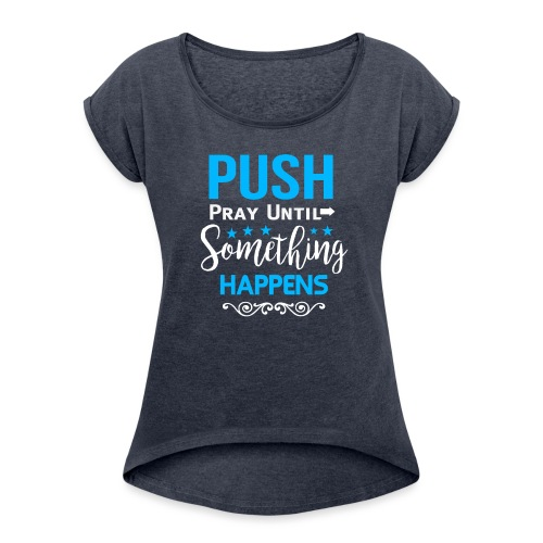 Push Pray until something happens - Frauen T-Shirt mit gerollten Ärmeln
