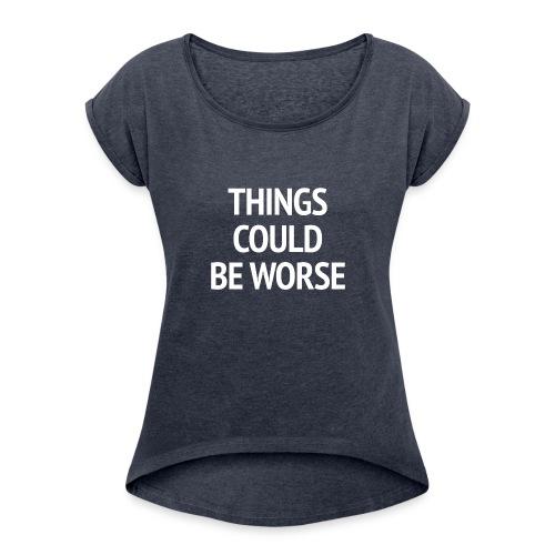 THINGS COULD BE WORSE - Vrouwen T-shirt met opgerolde mouwen
