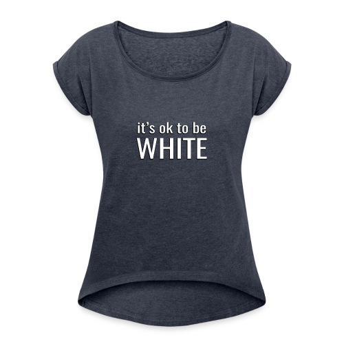 It's ok to be white - Women's T-Shirt with rolled up sleeves