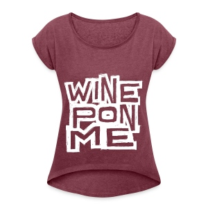 Wine Pon Me [T-Shirt] - Women's T-shirt with rolled up sleeves