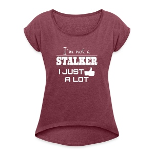 I`M NOT A STALKER I JUST LIKE A LOT (FUNNY SHIRT) - Frauen T-Shirt mit gerollten Ärmeln