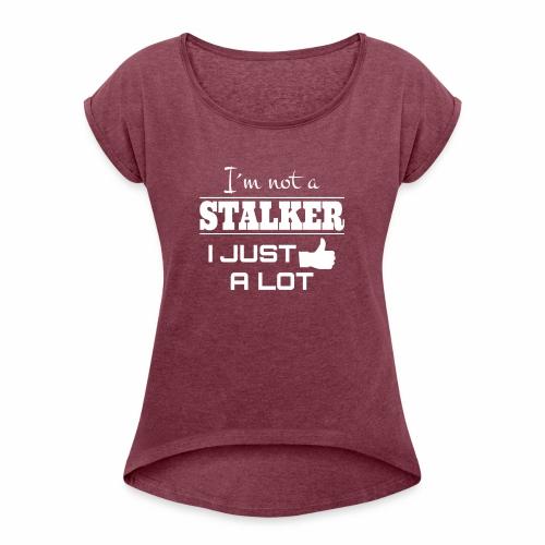 I`M NOT A STALKER I JUST LIKE A LOT (FUNNY SHIRT) - Frauen T-Shirt mit gerollten Ärmeln