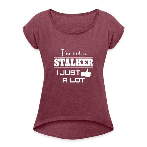 I`M NOT A STALKER I JUST LIKE A LOT (FUNNY SHIRT) - Women's T-Shirt with rolled up sleeves